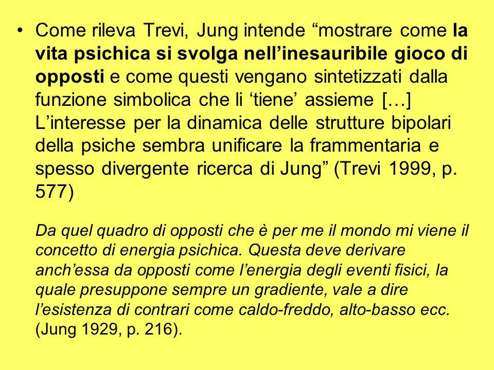 Come rileva Trevi, Jung intende mostrare come la vita psichica si svolga nell'inesauribile gioco di opposti e come questi vengano sintetizzati dalla funzione simbolica che li 'tiene' assieme […] L'interesse per la dinamica delle strutture bipolari della psiche sembra unificare la frammentaria e spesso divergente ricerca di Jung (Trevi 1999, p. 577)